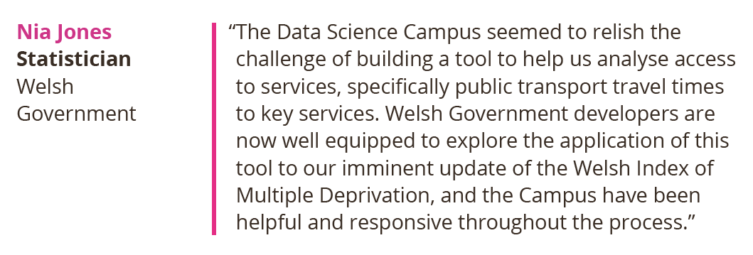 The Data Science Campus seemed to relish the challenge of building a tool to help us analyse access to services, specifically public transport travel times to key services. Welsh Government developers are now well equipped to explore the application of this tool to our imminent update of the Welsh Index of Multiple Deprivation, and the Campus have been helpful and responsive throughout the process.